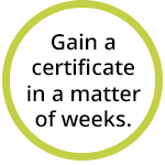 Gain a certificate in a matter of weeks.